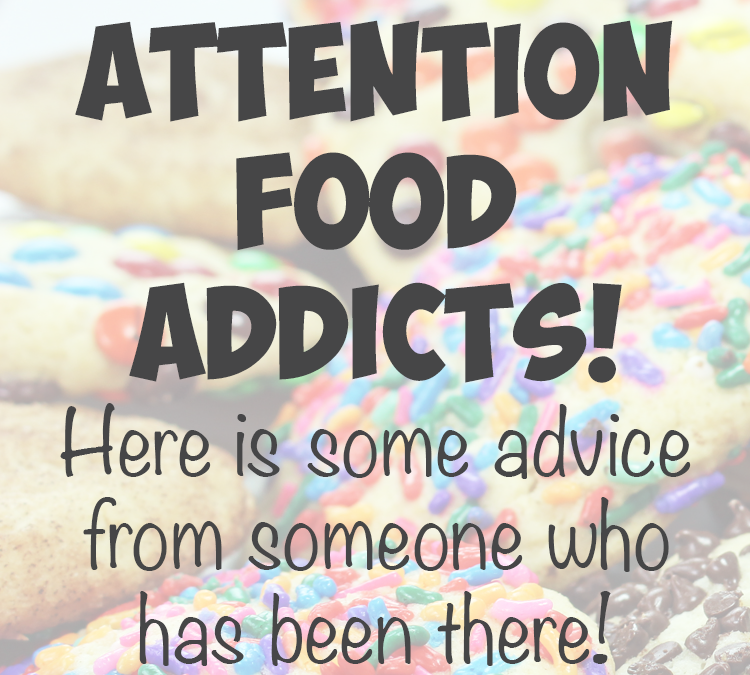 Attention Food Addicts, Here is some advice from someone who has been there!